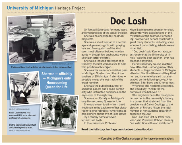 She was the first tenured professor of astronomy at U-M, officially Michigan's only Homecoming Queen for Life and for many years presided over the coin toss before football games. Professor Hazel Losh — known by most as Doc Losh — just might have been the most popular teacher in the university's history.